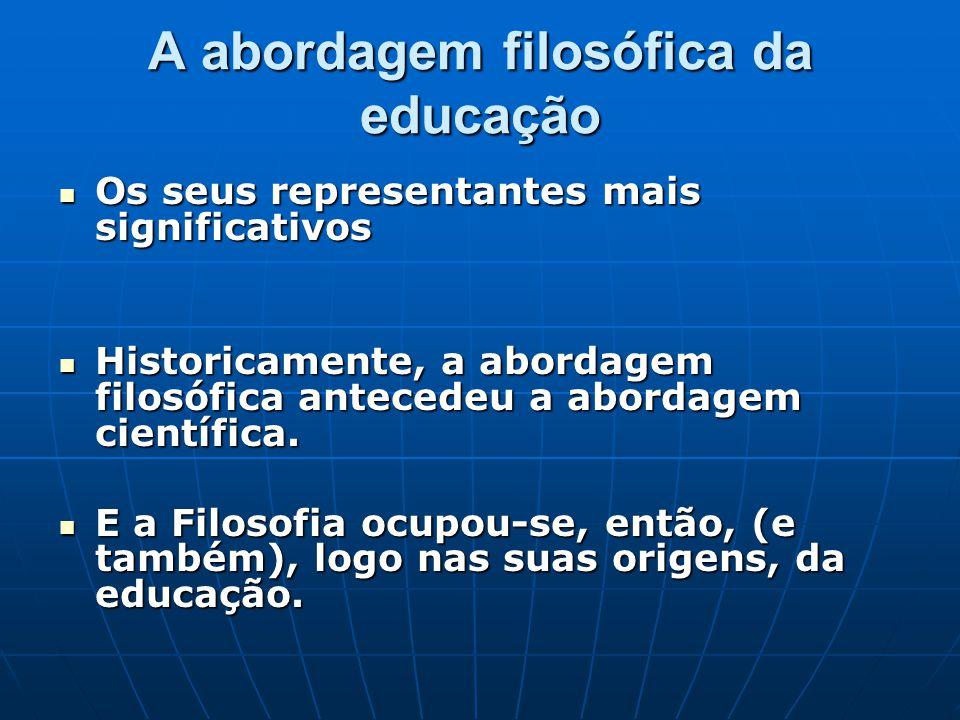 A abordagem filosófica da educação Os seus representantes mais significativos Os seus representantes mais significativos Historicamente, a abordagem filosófica antecedeu a abordagem científica.