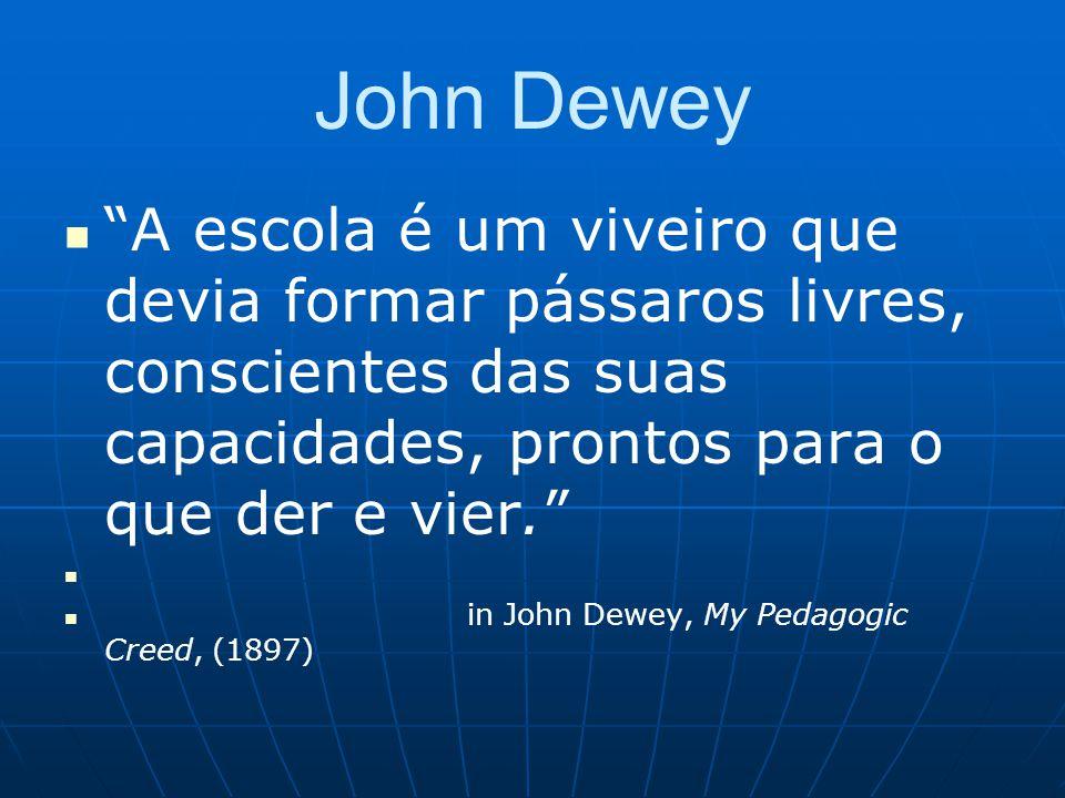 John Dewey A escola é um viveiro que devia formar pássaros livres, conscientes das suas capacidades, prontos para o que der e vier. in John Dewey, My Pedagogic Creed, (1897)