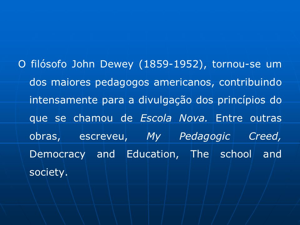 O filósofo John Dewey (1859-1952), tornou-se um dos maiores pedagogos americanos, contribuindo intensamente para a divulgação dos princípios do que se