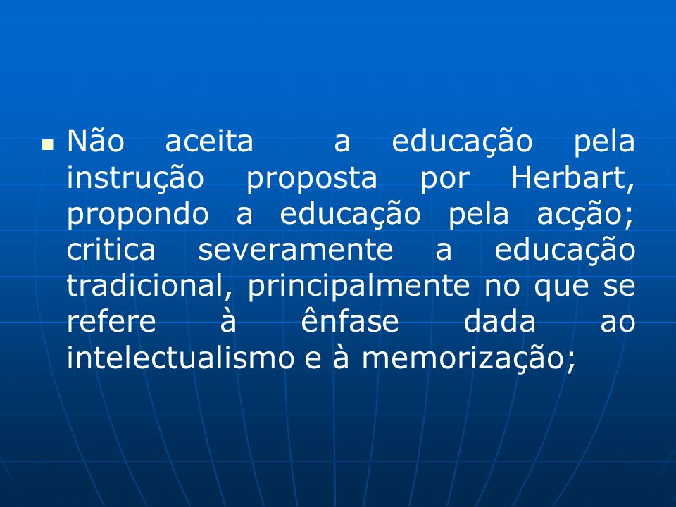 Não aceita a educação pela instrução proposta por Herbart, propondo a educação pela acção; critica severamente a educação tradicional, principalmente no que se refere à ênfase dada ao intelectualismo e à memorização;