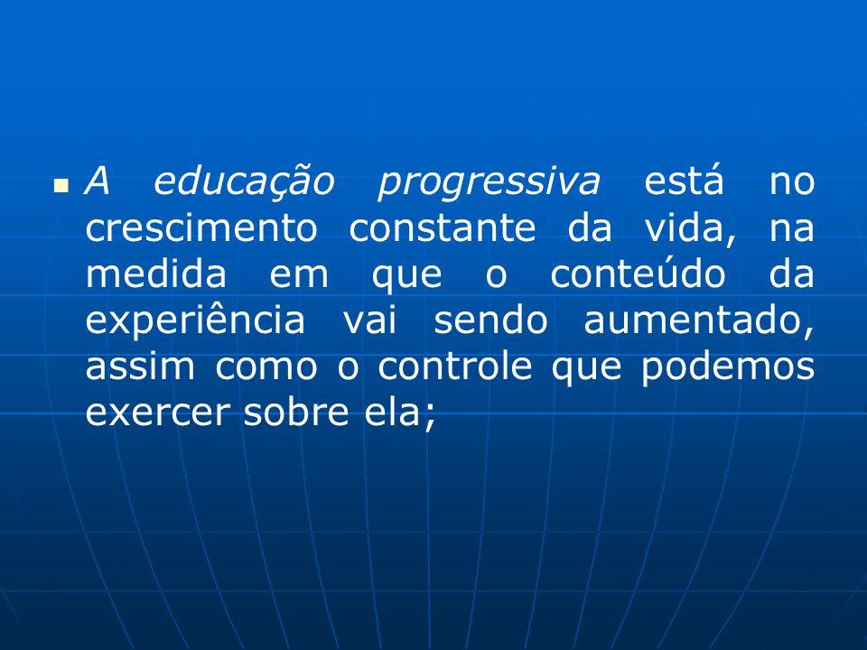 A educação progressiva está no crescimento constante da vida, na medida em que o conteúdo da experiência vai sendo aumentado, assim como o controle qu