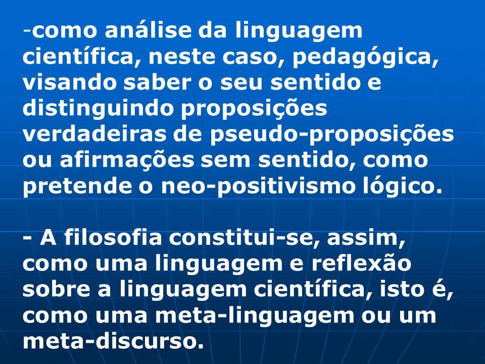 -como análise da linguagem científica, neste caso, pedagógica, visando saber o seu sentido e distinguindo proposições verdadeiras de pseudo-proposições ou afirmações sem sentido, como pretende o neo-positivismo lógico.