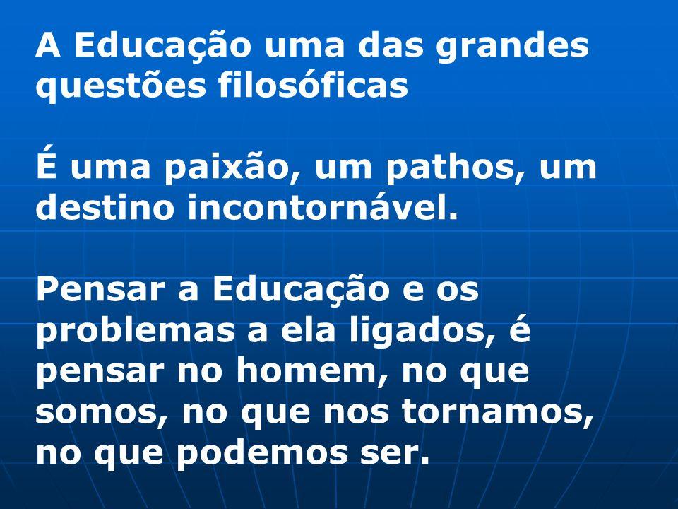 A Educação uma das grandes questões filosóficas É uma paixão, um pathos, um destino incontornável. Pensar a Educação e os problemas a ela ligados, é p