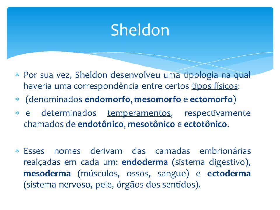  Por sua vez, Sheldon desenvolveu uma tipologia na qual haveria uma correspondência entre certos tipos físicos:  (denominados endomorfo, mesomorfo e ectomorfo)  e determinados temperamentos, respectivamente chamados de endotônico, mesotônico e ectotônico.
