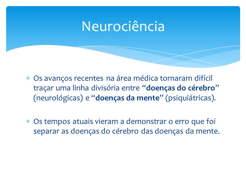 Os avanços recentes na área médica tornaram difícil traçar uma linha divisória entre doenças do cérebro (neurológicas) e doenças da mente (psiquiátricas).