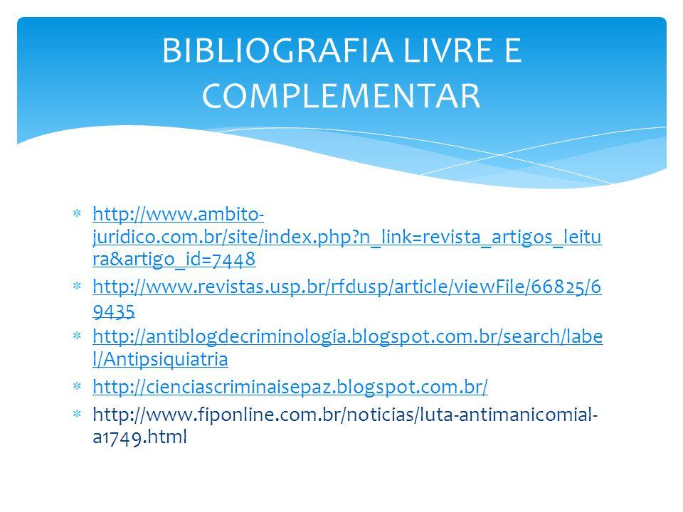  http://www.ambito- juridico.com.br/site/index.php?n_link=revista_artigos_leitu ra&artigo_id=7448 http://www.ambito- juridico.com.br/site/index.php?n_link=revista_artigos_leitu ra&artigo_id=7448  http://www.revistas.usp.br/rfdusp/article/viewFile/66825/6 9435 http://www.revistas.usp.br/rfdusp/article/viewFile/66825/6 9435  http://antiblogdecriminologia.blogspot.com.br/search/labe l/Antipsiquiatria http://antiblogdecriminologia.blogspot.com.br/search/labe l/Antipsiquiatria  http://cienciascriminaisepaz.blogspot.com.br/ http://cienciascriminaisepaz.blogspot.com.br/  http://www.fiponline.com.br/noticias/luta-antimanicomial- a1749.html BIBLIOGRAFIA LIVRE E COMPLEMENTAR