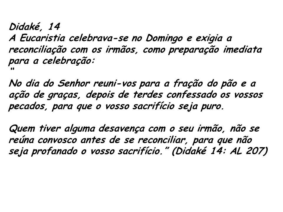 """Didaké, 14 A Eucaristia celebrava-se no Domingo e exigia a reconciliação com os irmãos, como preparação imediata para a celebração: """" No dia do Senhor"""