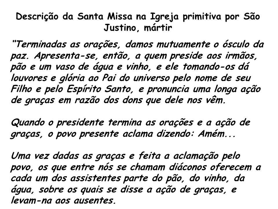 """Descrição da Santa Missa na Igreja primitiva por São Justino, mártir """"Terminadas as orações, damos mutuamente o ósculo da paz. Apresenta-se, então, a"""