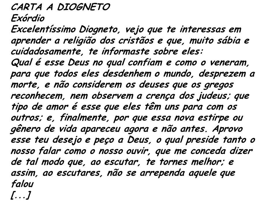 CARTA A DIOGNETO Exórdio Excelentíssimo Diogneto, vejo que te interessas em aprender a religião dos cristãos e que, muito sábia e cuidadosamente, te i
