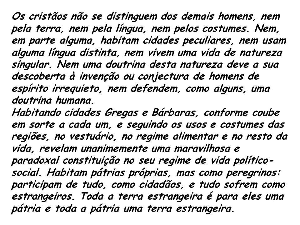 Os cristãos não se distinguem dos demais homens, nem pela terra, nem pela língua, nem pelos costumes. Nem, em parte alguma, habitam cidades peculiares
