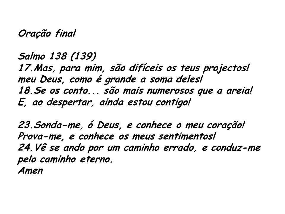 Oração final Salmo 138 (139) 17.Mas, para mim, são difíceis os teus projectos! meu Deus, como é grande a soma deles! 18.Se os conto... são mais numero