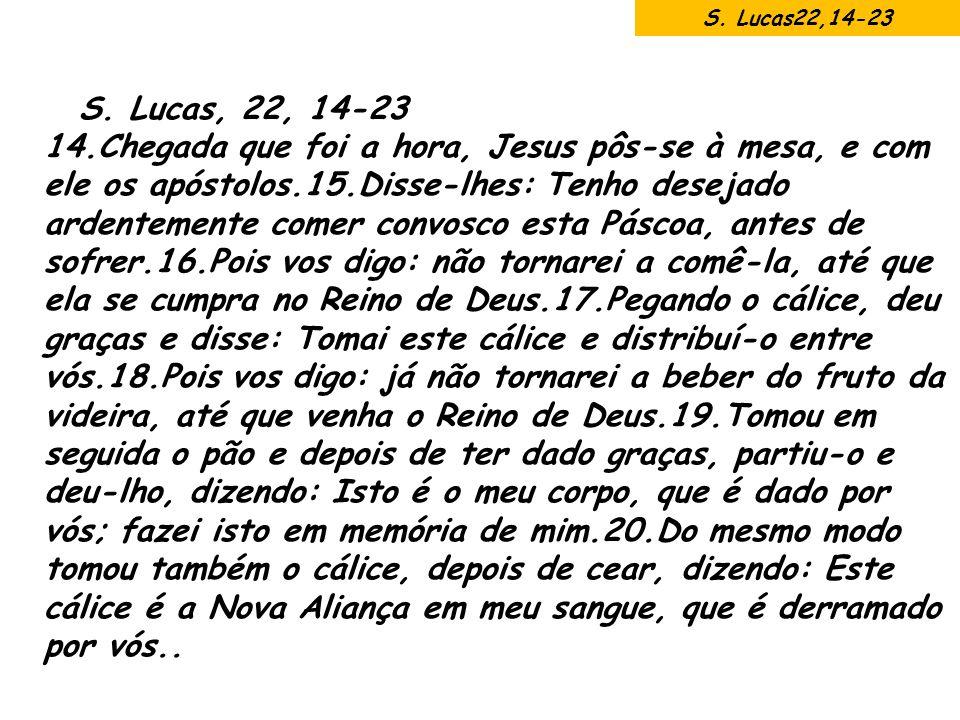 S. Lucas, 22, 14-23 14.Chegada que foi a hora, Jesus pôs-se à mesa, e com ele os apóstolos.15.Disse-lhes: Tenho desejado ardentemente comer convosco e