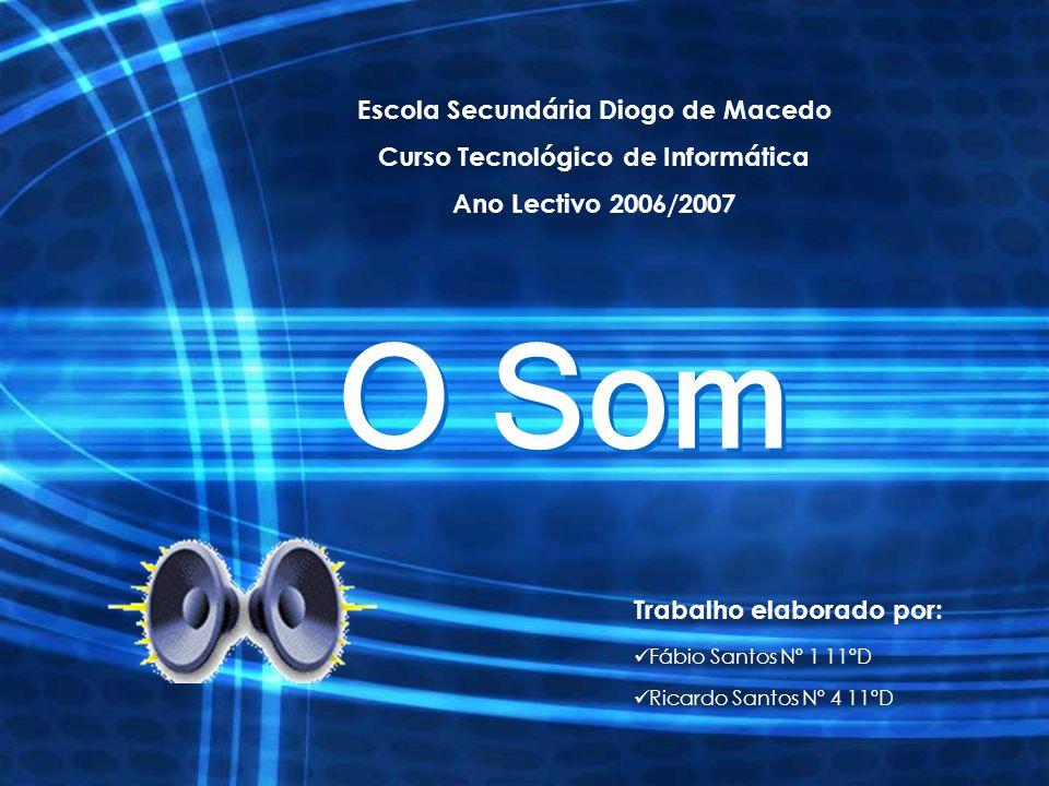 O Som Escola Secundária Diogo de Macedo Curso Tecnológico de Informática Ano Lectivo 2006/2007 Trabalho elaborado por: Fábio Santos Nº 1 11ºD Ricardo