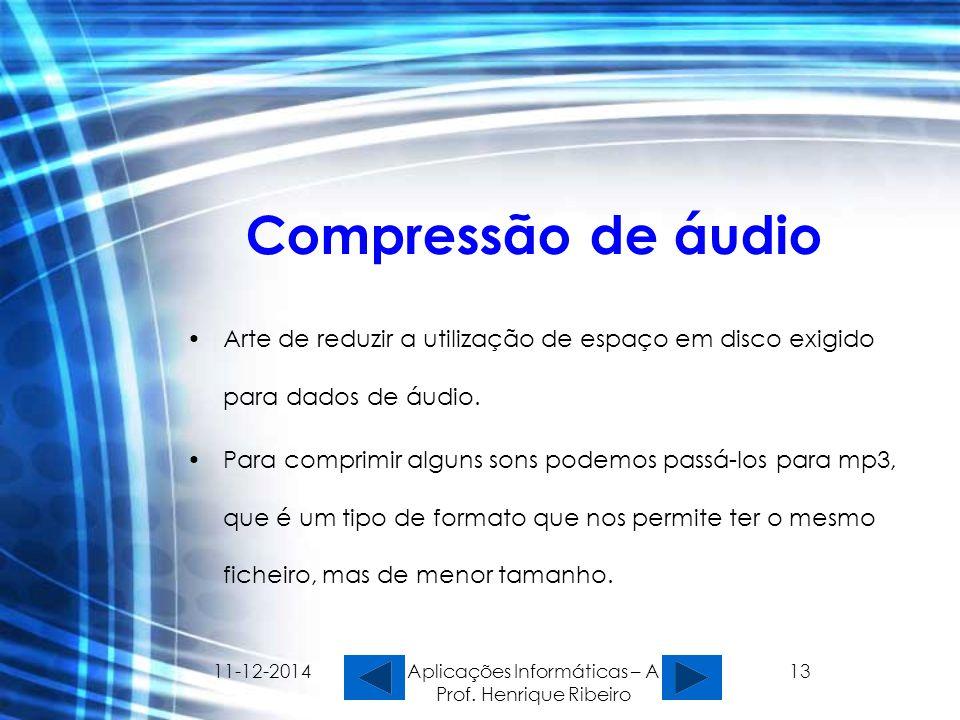 11-12-2014 Aplicações Informáticas – A Prof. Henrique Ribeiro 13 Compressão de áudio Arte de reduzir a utilização de espaço em disco exigido para dado