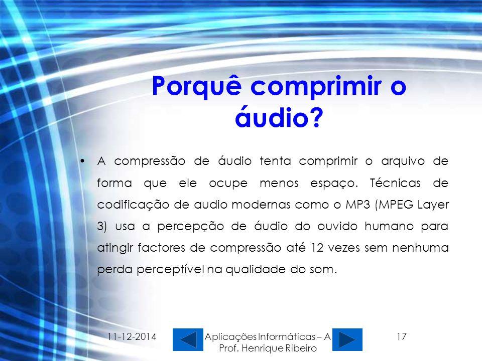 11-12-2014 Aplicações Informáticas – A Prof. Henrique Ribeiro 17 Porquê comprimir o áudio? A compressão de áudio tenta comprimir o arquivo de forma qu