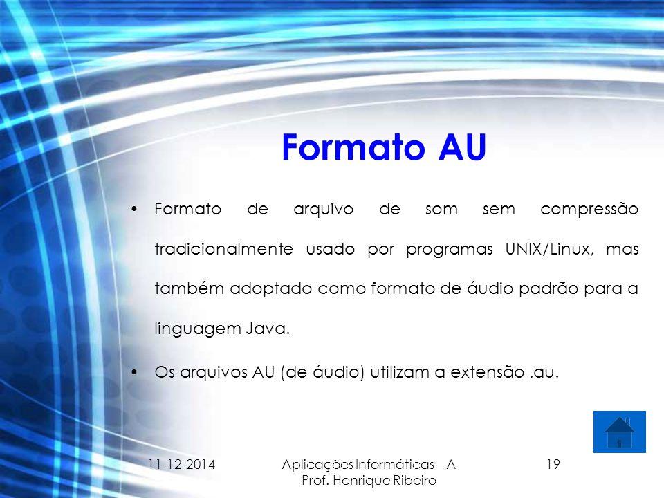 11-12-2014 Aplicações Informáticas – A Prof. Henrique Ribeiro 19 Formato AU Formato de arquivo de som sem compressão tradicionalmente usado por progra