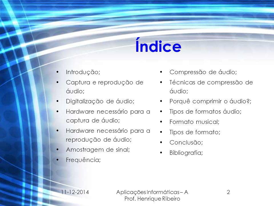 11-12-2014 Aplicações Informáticas – A Prof. Henrique Ribeiro 2 Índice Introdução; Captura e reprodução de áudio; Digitalização de áudio; Hardware nec