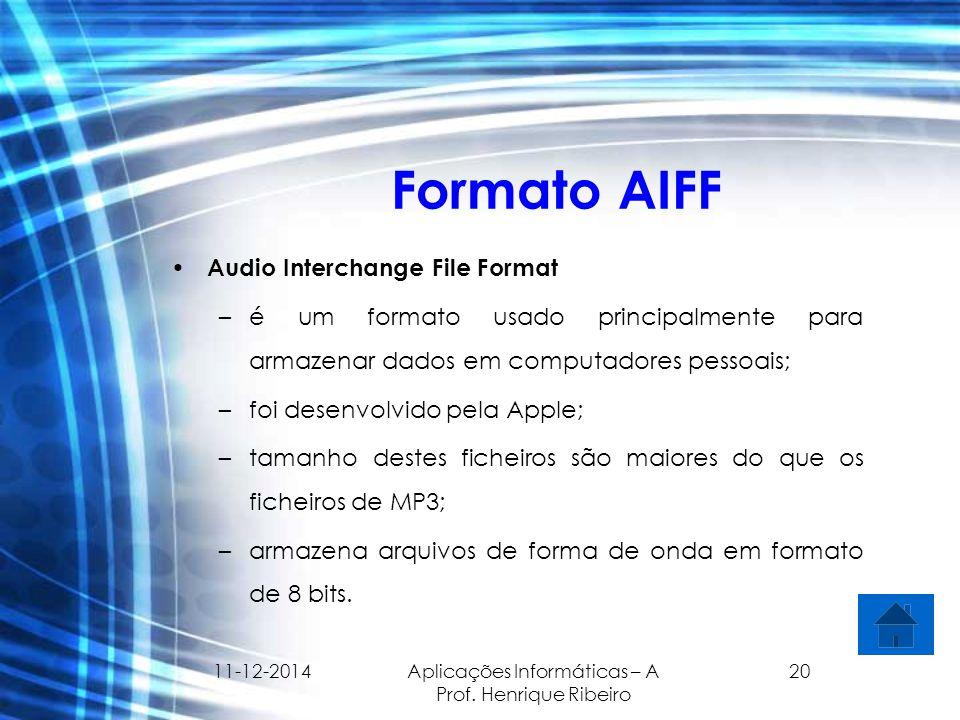 11-12-2014 Aplicações Informáticas – A Prof. Henrique Ribeiro 20 Formato AIFF Audio Interchange File Format –é um formato usado principalmente para ar