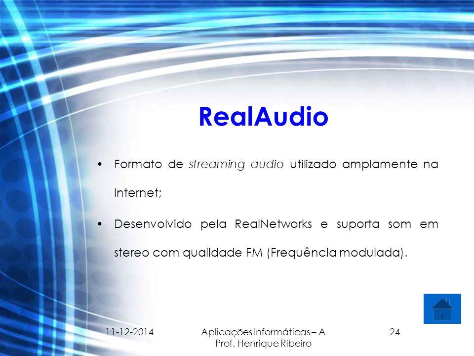 11-12-2014 Aplicações Informáticas – A Prof. Henrique Ribeiro 24 RealAudio Formato de streaming audio utilizado amplamente na Internet; Desenvolvido p