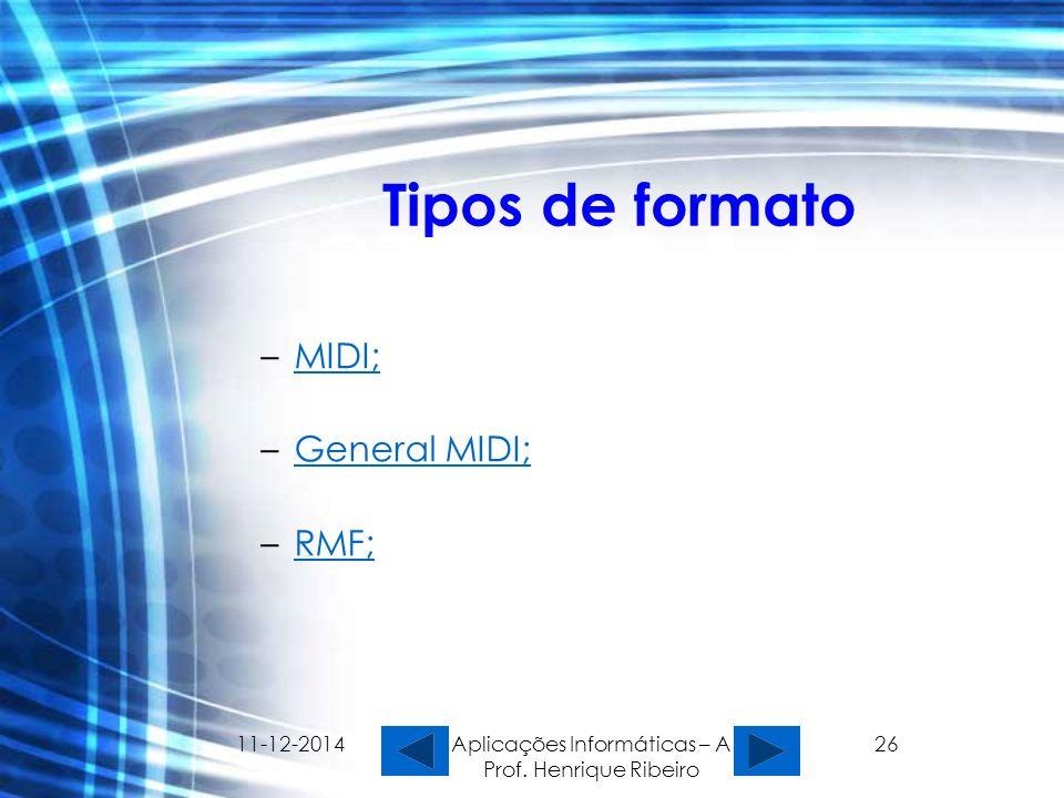 11-12-2014 Aplicações Informáticas – A Prof. Henrique Ribeiro 26 Tipos de formato –MIDI;MIDI; –General MIDI;General MIDI; –RMF;RMF;