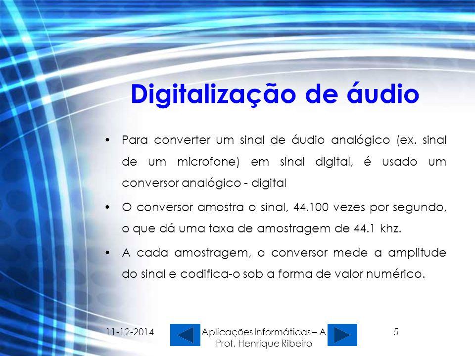 11-12-2014 Aplicações Informáticas – A Prof. Henrique Ribeiro 5 Digitalização de áudio Para converter um sinal de áudio analógico (ex. sinal de um mic