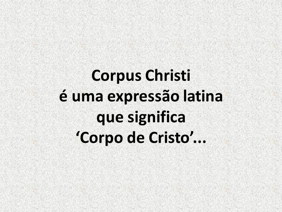 Corpus Christi é uma expressão latina que significa 'Corpo de Cristo'...