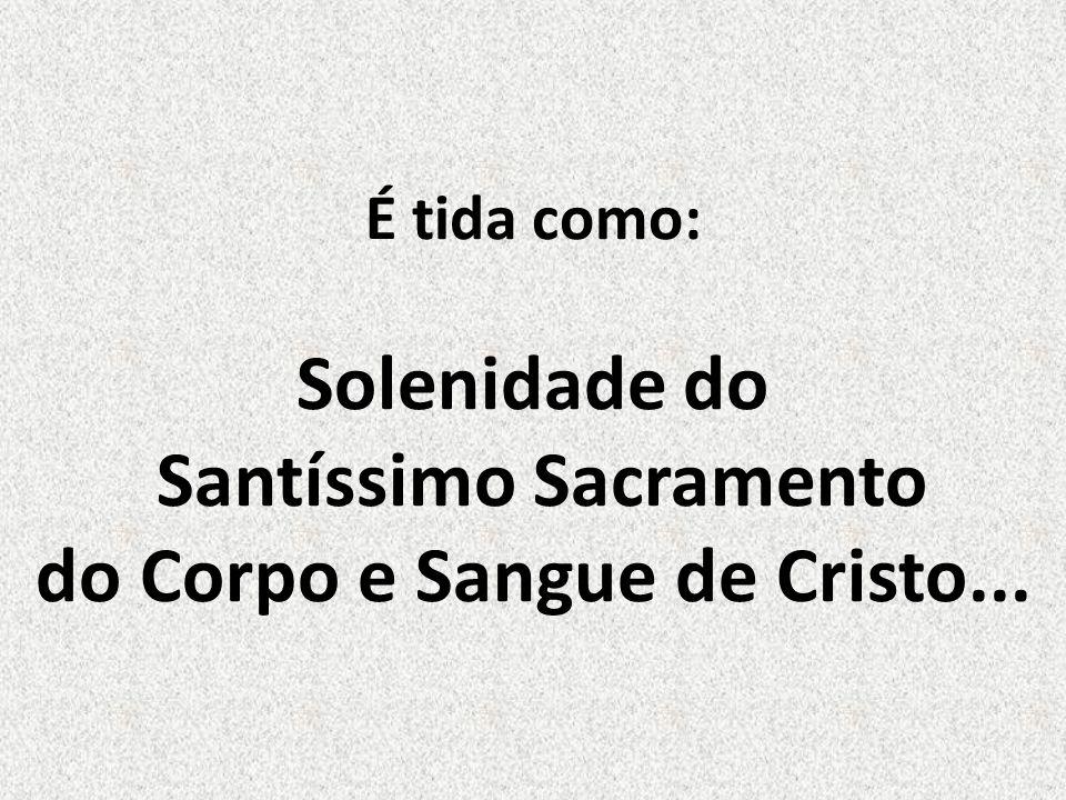 É tida como: Solenidade do Santíssimo Sacramento do Corpo e Sangue de Cristo...