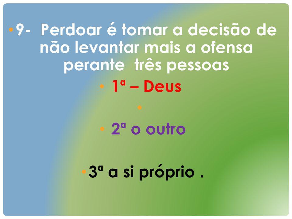 9- Perdoar é tomar a decisão de não levantar mais a ofensa perante três pessoas 1ª – Deus 2ª o outro 3ª a si próprio.