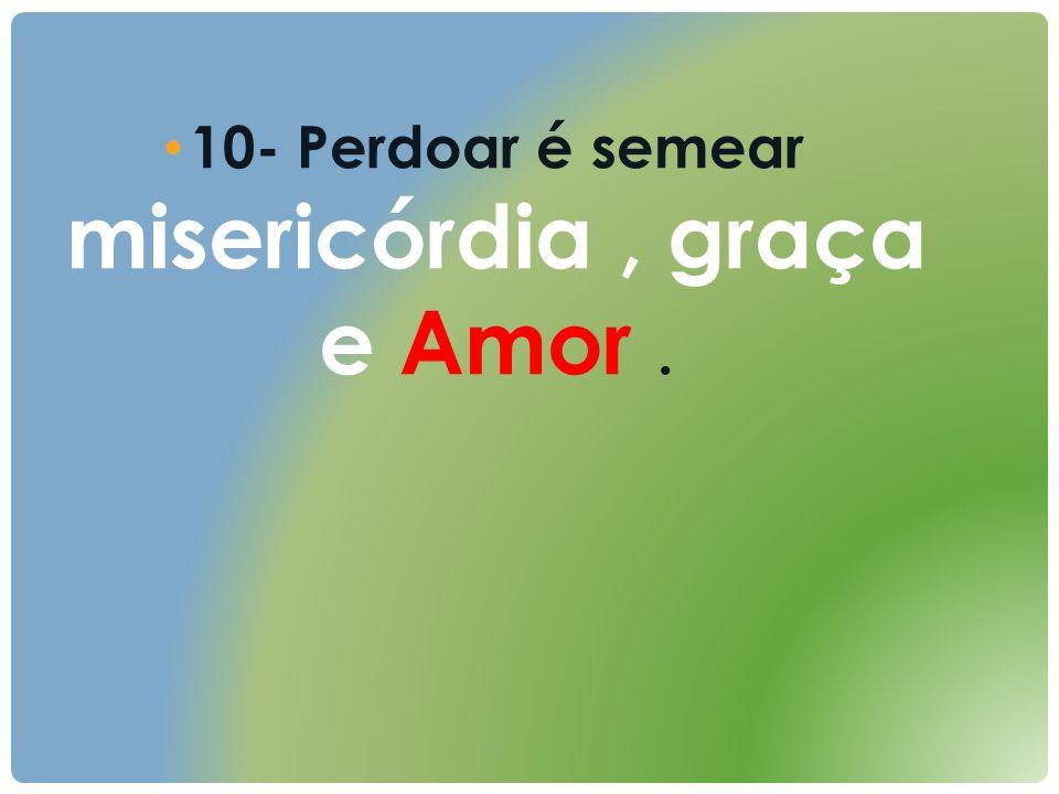 10- Perdoar é semear misericórdia, graça e Amor.