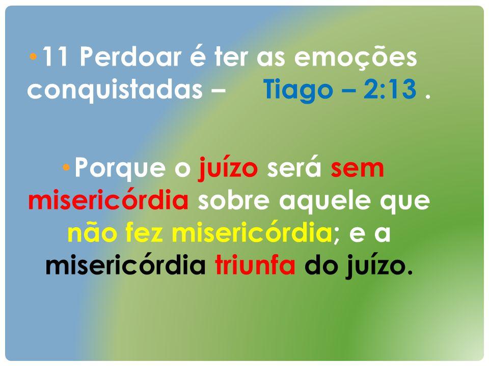 11 Perdoar é ter as emoções conquistadas – Tiago – 2:13. Porque o juízo será sem misericórdia sobre aquele que não fez misericórdia; e a misericórdia