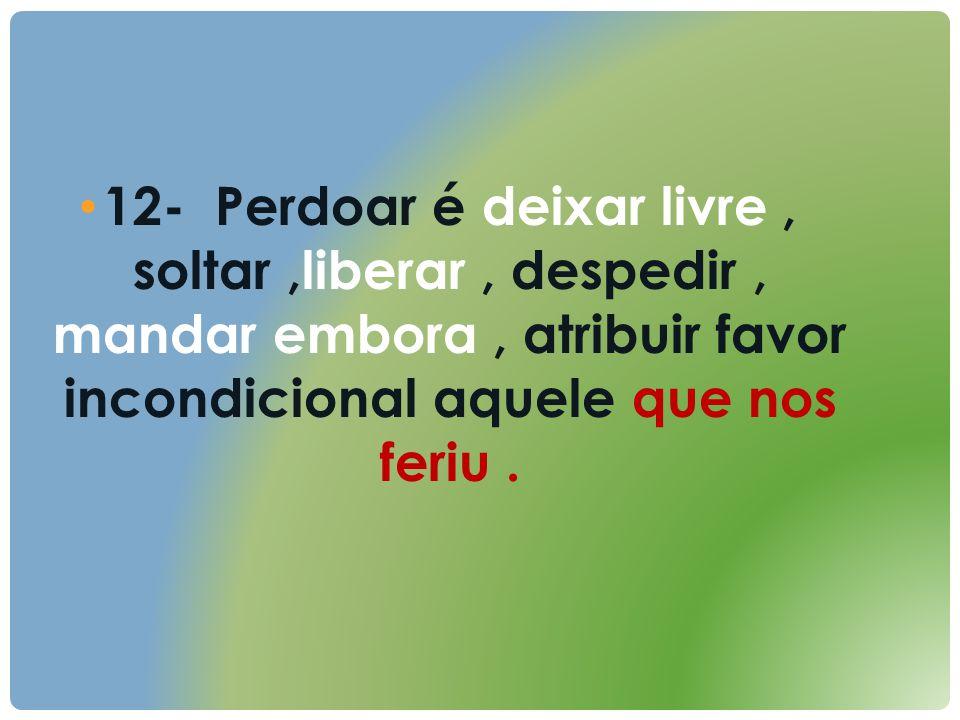 12- Perdoar é deixar livre, soltar,liberar, despedir, mandar embora, atribuir favor incondicional aquele que nos feriu.
