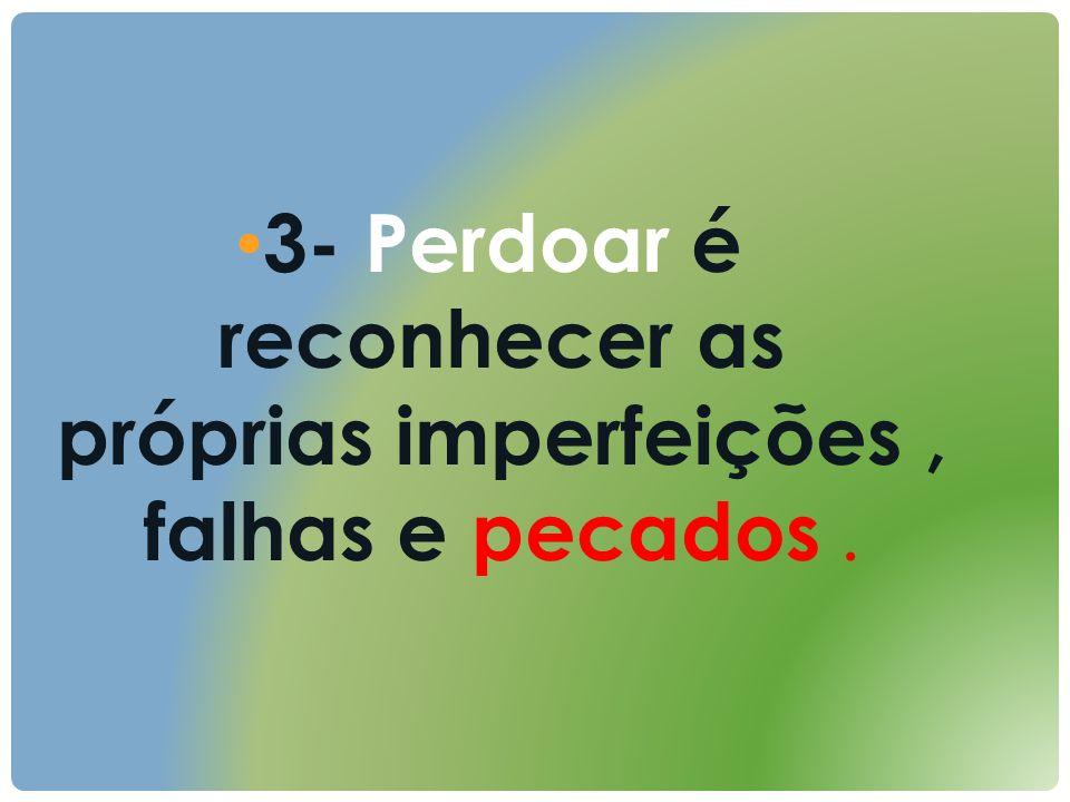 3- Perdoar é reconhecer as próprias imperfeições, falhas e pecados.