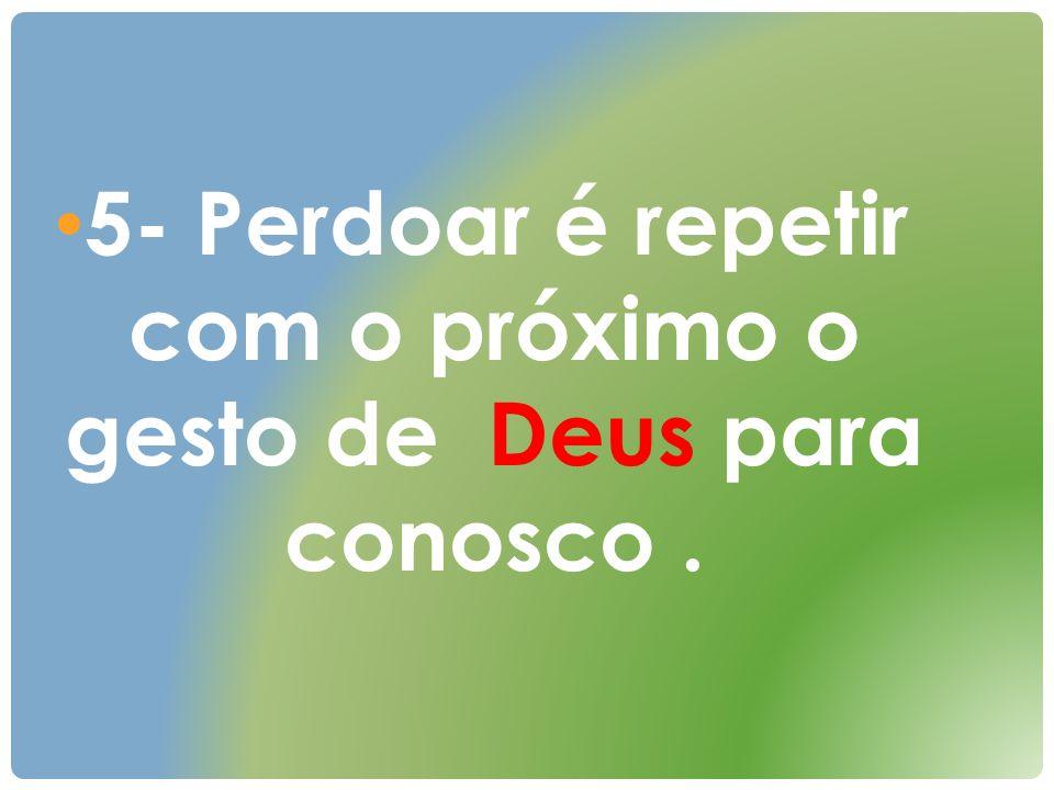 5- Perdoar é repetir com o próximo o gesto de Deus para conosco.