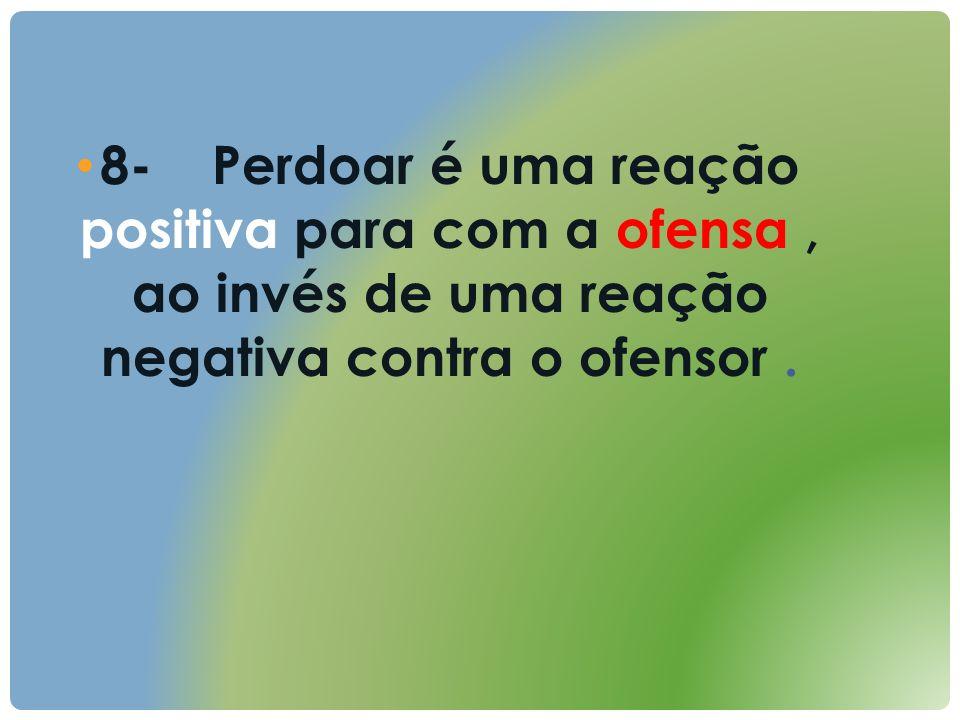 8- Perdoar é uma reação positiva para com a ofensa, ao invés de uma reação negativa contra o ofensor.
