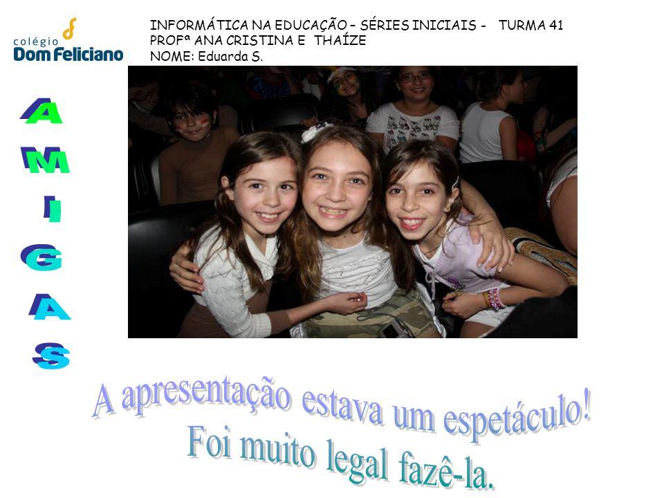 INFORMÁTICA NA EDUCAÇÃO – SÉRIES INICIAIS - TURMA 41 PROFª ANA CRISTINA E THAÍZE NOME: Eduarda S.