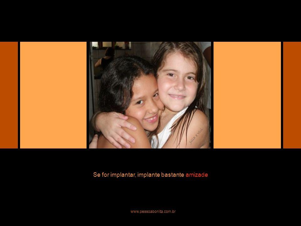 Se for implantar, implante bastante amizade www.pessoabonita.com.br Júlia e Vivi