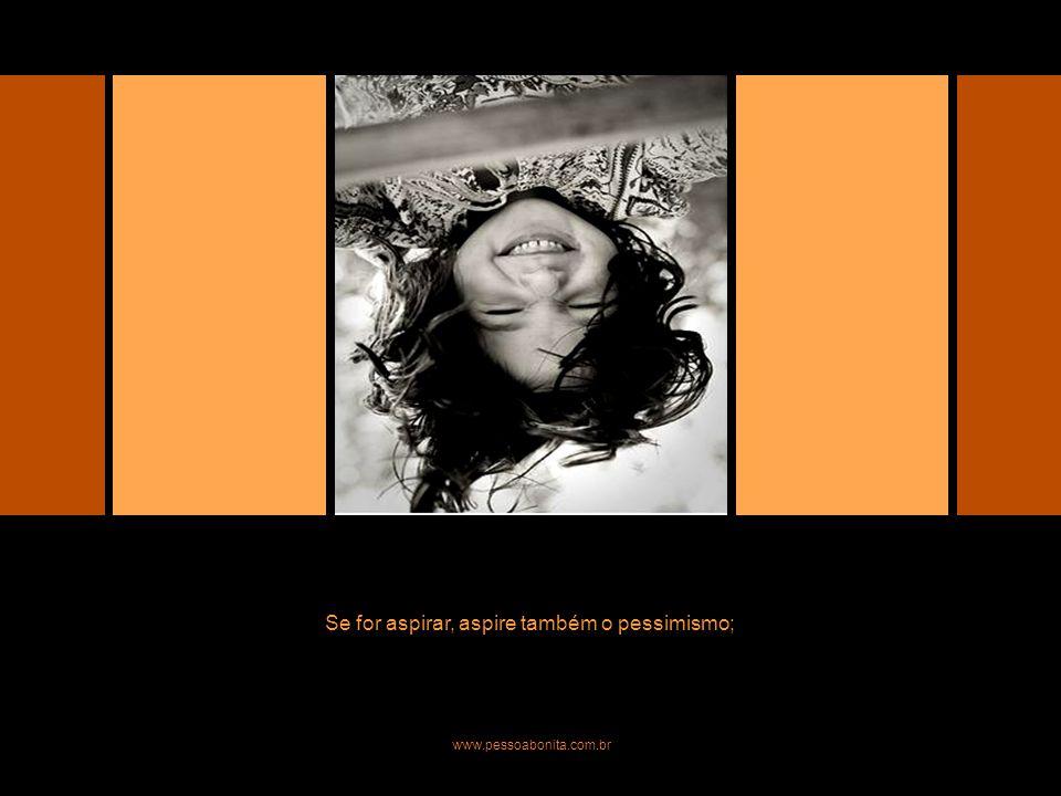 Se for aspirar, que seja o pessimismo; Se for aspirar, aspire também o pessimismo; www.pessoabonita.com.br