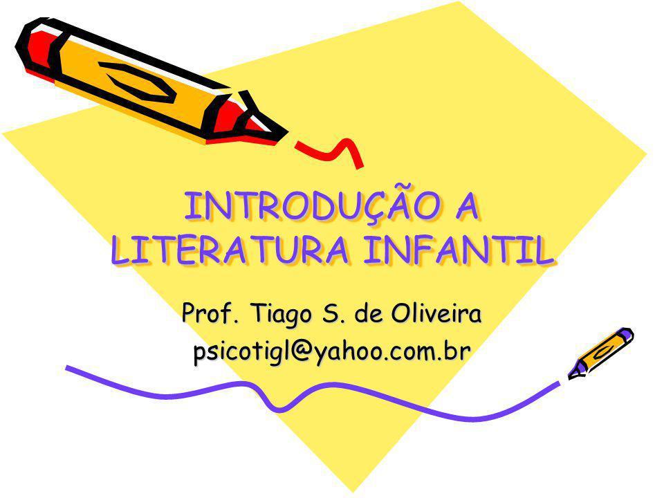 INTRODUÇÃO A LITERATURA INFANTIL Prof. Tiago S. de Oliveira psicotigl@yahoo.com.br