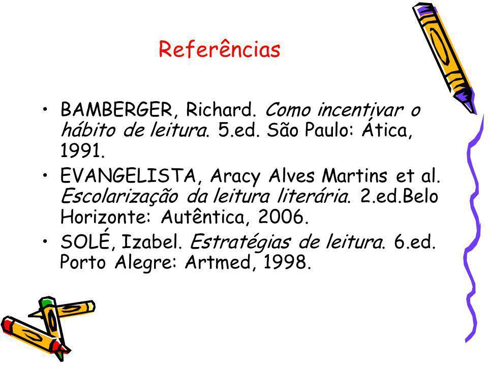 Referências BAMBERGER, Richard. Como incentivar o hábito de leitura. 5.ed. São Paulo: Ática, 1991. EVANGELISTA, Aracy Alves Martins et al. Escolarizaç