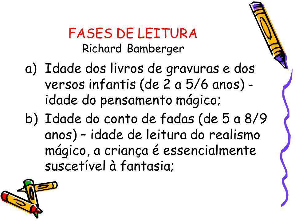 FASES DE LEITURA Richard Bamberger a)Idade dos livros de gravuras e dos versos infantis (de 2 a 5/6 anos) - idade do pensamento mágico; b)Idade do con
