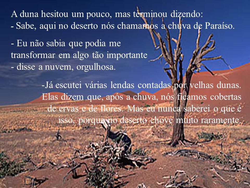 -Para mim a vida é curta - disse a duna.Quando o vento retornar das florestas, irei desaparecer. - Eu também sinto o mesmo. Assim que um novo vento pa
