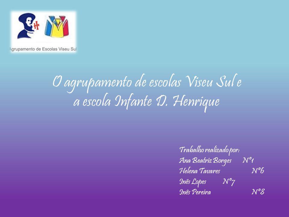 O agrupamento de escolas Viseu Sul e a escola Infante D. Henrique Trabalho realizado por: Ana Beatriz Borges Nº1 Helena Tavares Nº6 Inês Lopes Nº7 Inê