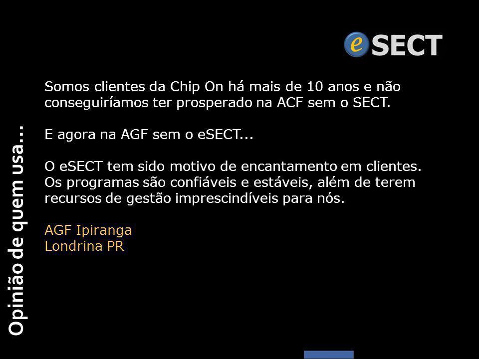 Opinião de quem usa... Somos clientes da Chip On há mais de 10 anos e não conseguiríamos ter prosperado na ACF sem o SECT. E agora na AGF sem o eSECT.