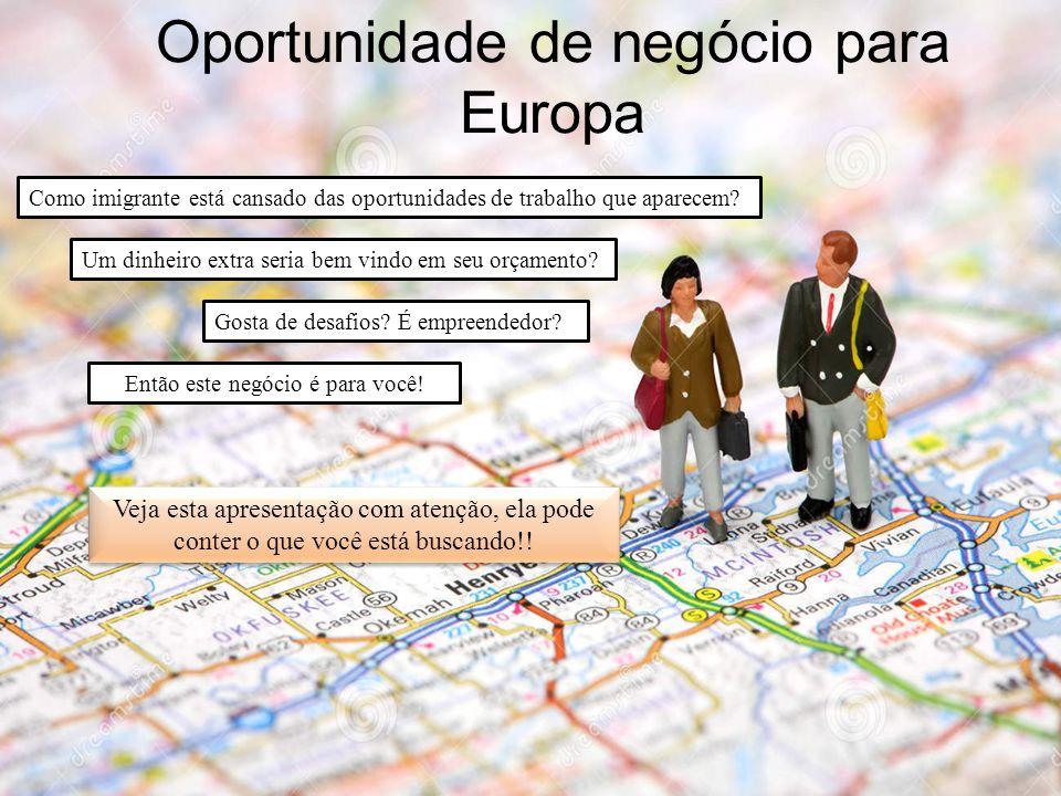 Oportunidade de negócio para Europa Como imigrante está cansado das oportunidades de trabalho que aparecem.