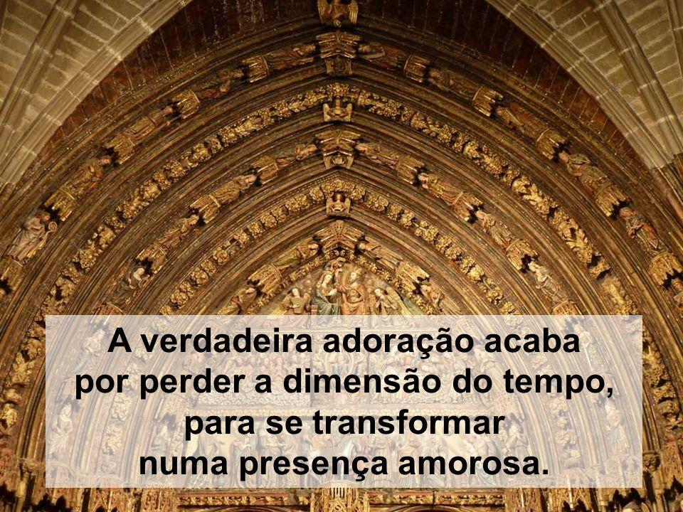 A verdadeira adoração acaba por perder a dimensão do tempo, para se transformar numa presença amorosa.