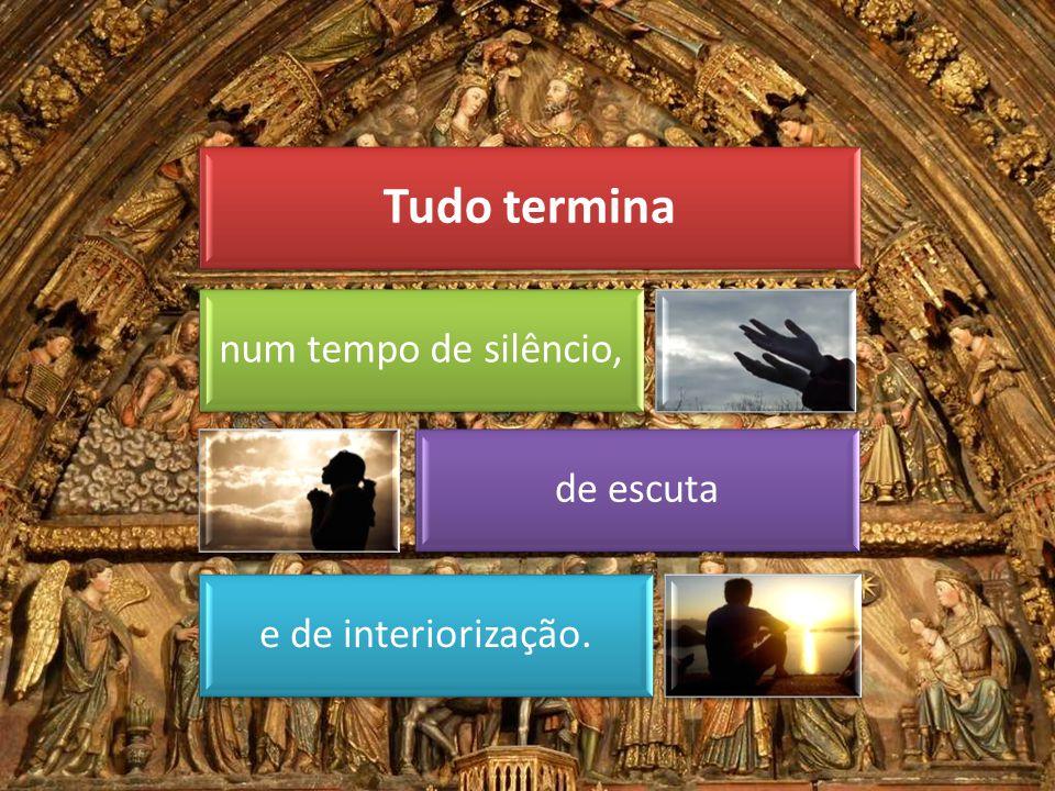 Tudo termina num tempo de silêncio, de escuta e de interiorização.