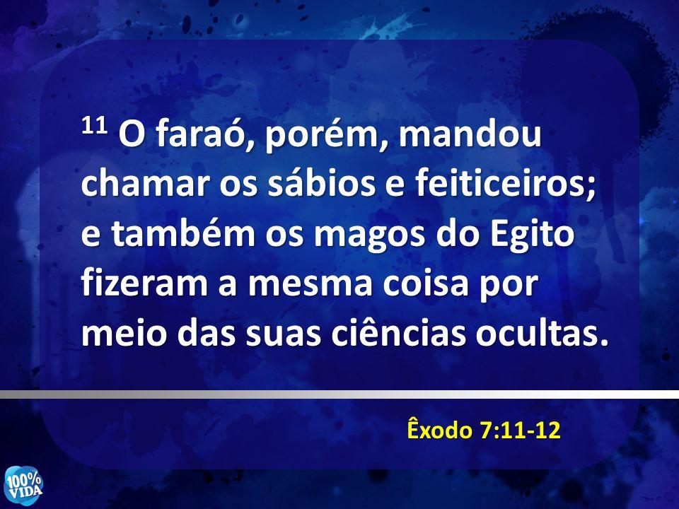 Êxodo 7:11-12 11 O faraó, porém, mandou chamar os sábios e feiticeiros; e também os magos do Egito fizeram a mesma coisa por meio das suas ciências oc
