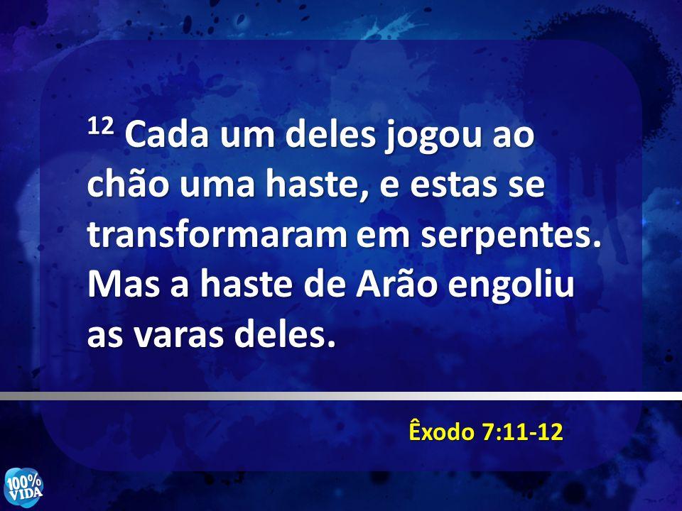 Êxodo 7:11-12 12 Cada um deles jogou ao chão uma haste, e estas se transformaram em serpentes. Mas a haste de Arão engoliu as varas deles.
