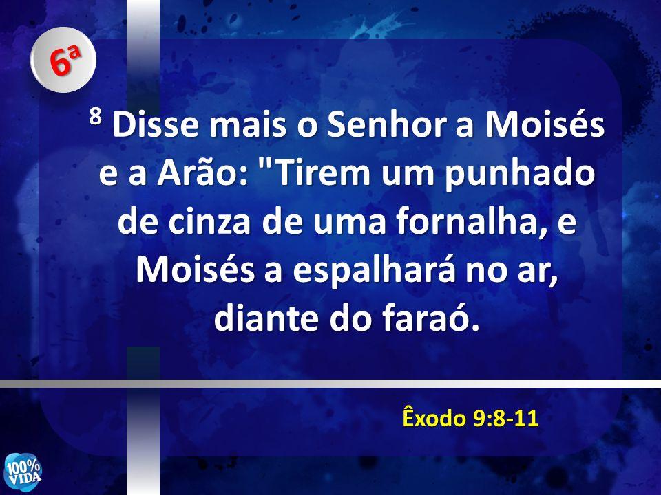 Êxodo 9:8-11 8 Disse mais o Senhor a Moisés e a Arão: