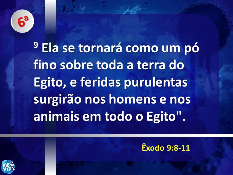 Êxodo 9:8-11 9 Ela se tornará como um pó fino sobre toda a terra do Egito, e feridas purulentas surgirão nos homens e nos animais em todo o Egito